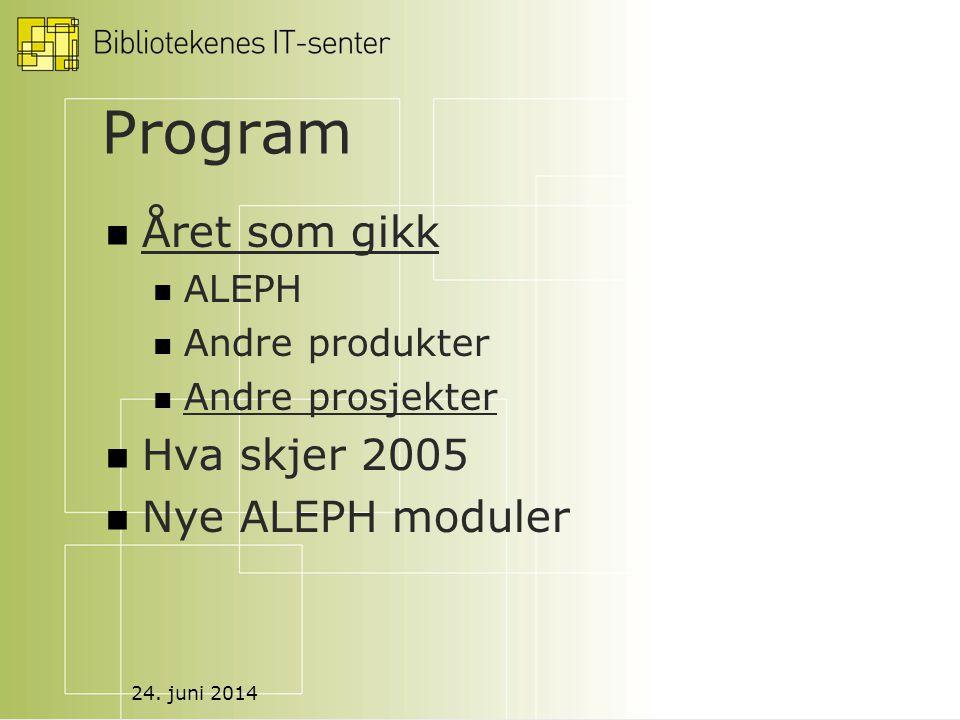 24. juni 2014 Program  Året som gikk  ALEPH  Andre produkter  Andre prosjekter  Hva skjer 2005  Nye ALEPH moduler