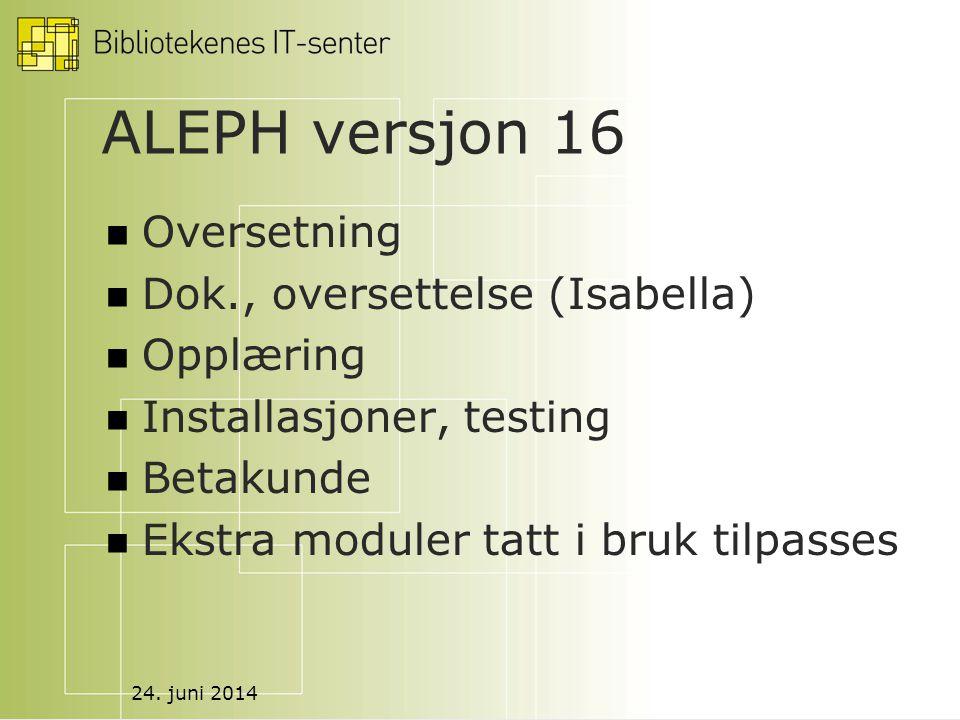 24. juni 2014 ALEPH versjon 16  Oversetning  Dok., oversettelse (Isabella)  Opplæring  Installasjoner, testing  Betakunde  Ekstra moduler tatt i