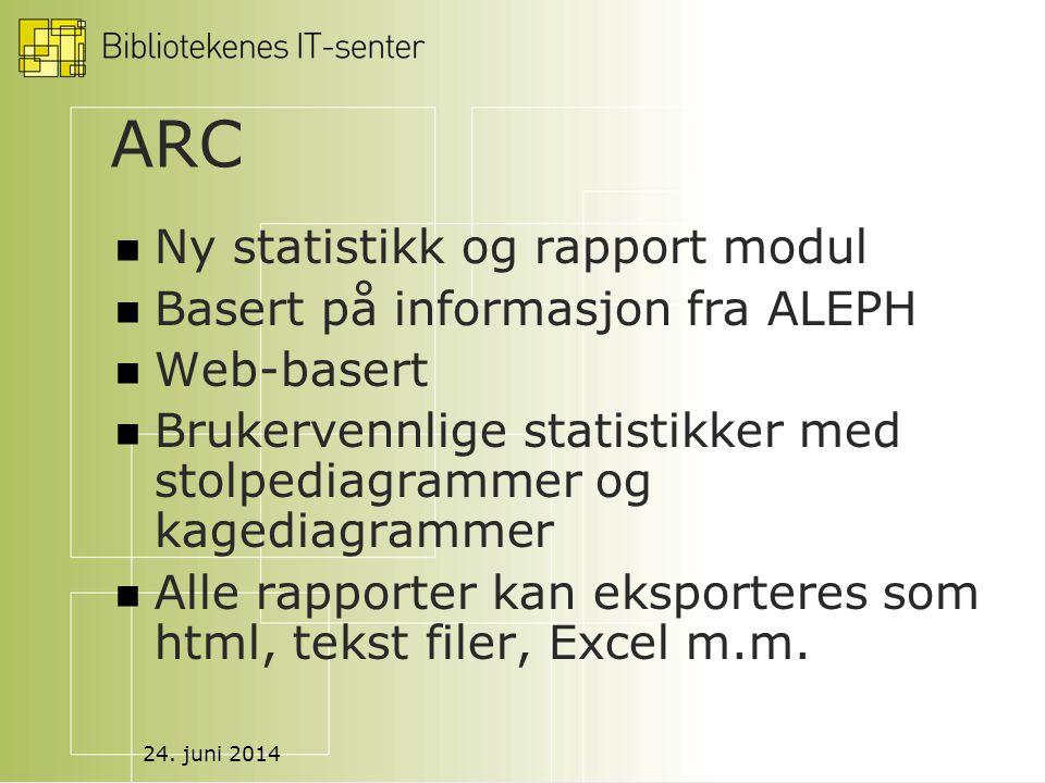 24. juni 2014 ARC  Ny statistikk og rapport modul  Basert på informasjon fra ALEPH  Web-basert  Brukervennlige statistikker med stolpediagrammer o