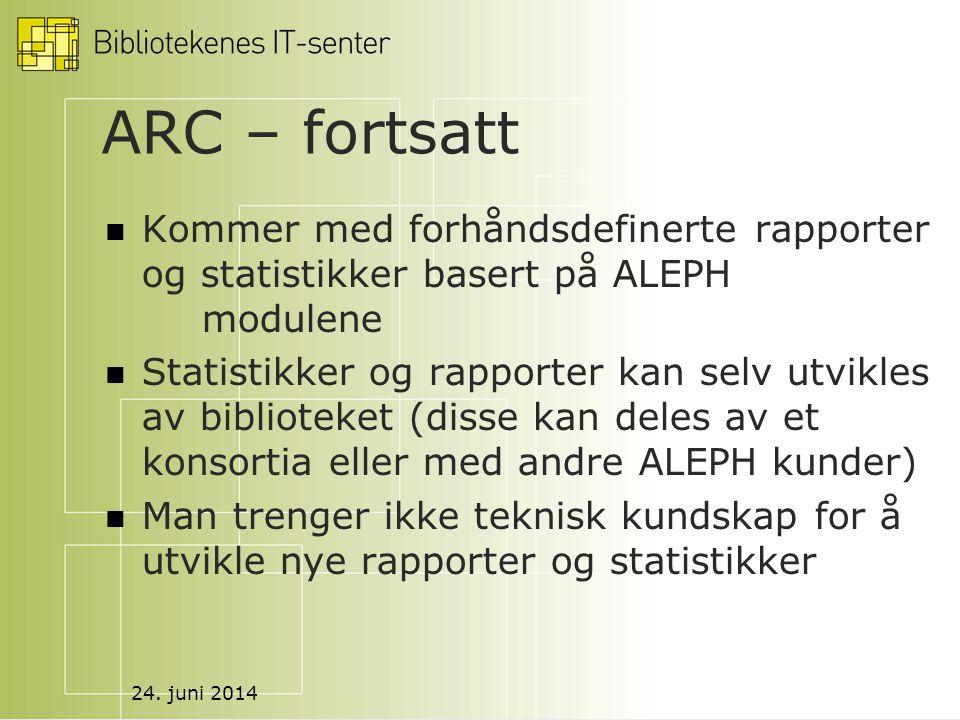 24. juni 2014 ARC – fortsatt  Kommer med forhåndsdefinerte rapporter og statistikker basert på ALEPH modulene  Statistikker og rapporter kan selv ut