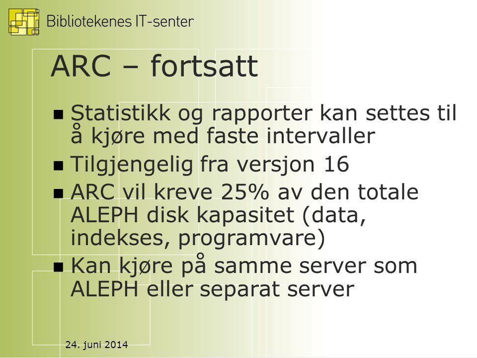 24. juni 2014 ARC – fortsatt  Statistikk og rapporter kan settes til å kjøre med faste intervaller  Tilgjengelig fra versjon 16  ARC vil kreve 25%