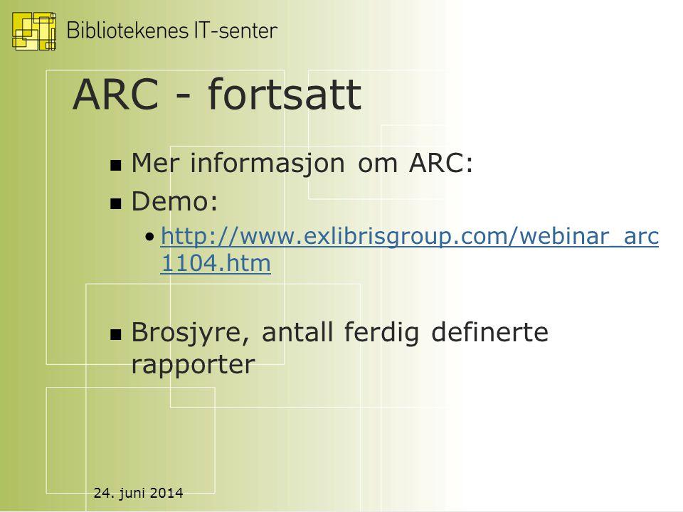 24. juni 2014 ARC - fortsatt  Mer informasjon om ARC:  Demo: •http://www.exlibrisgroup.com/webinar_arc 1104.htmhttp://www.exlibrisgroup.com/webinar_
