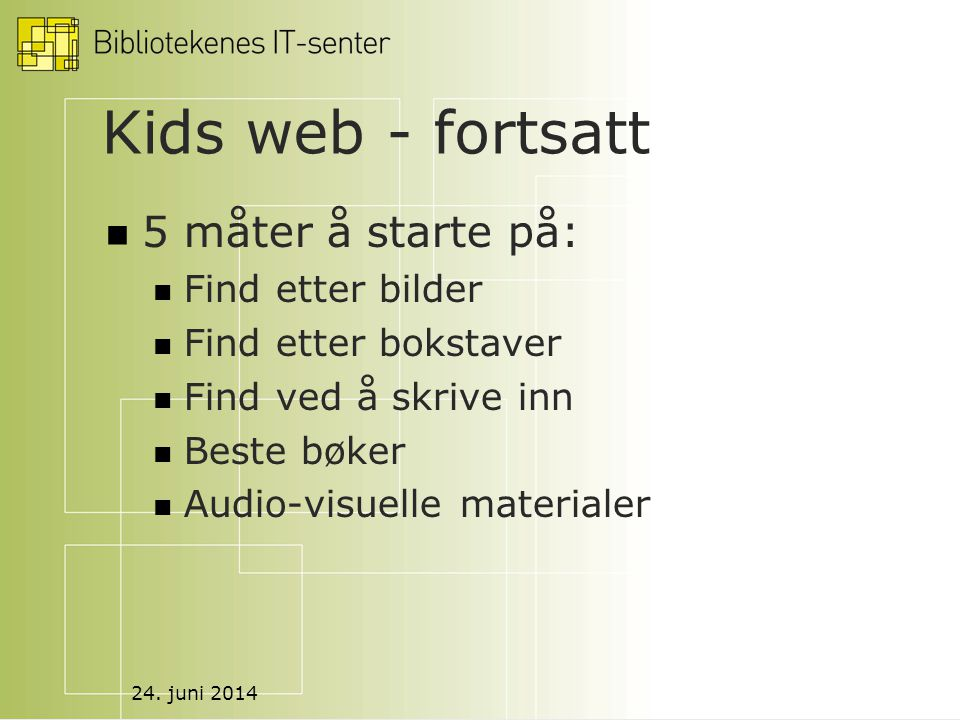 24. juni 2014 Kids web - fortsatt  5 måter å starte på:  Find etter bilder  Find etter bokstaver  Find ved å skrive inn  Beste bøker  Audio-visu