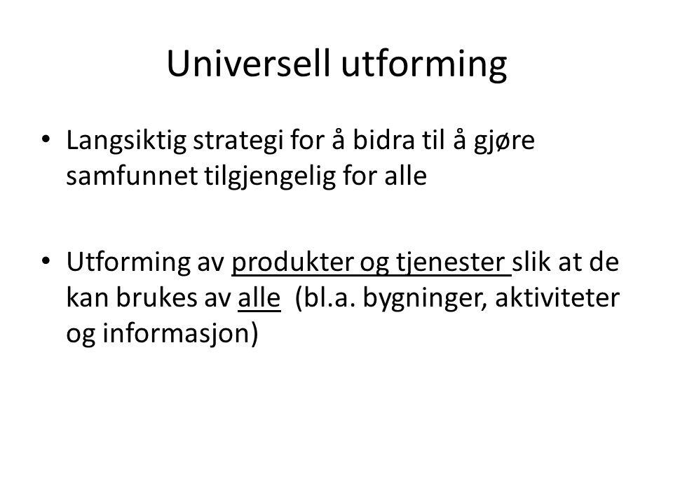 Universell utforming • Langsiktig strategi for å bidra til å gjøre samfunnet tilgjengelig for alle • Utforming av produkter og tjenester slik at de ka