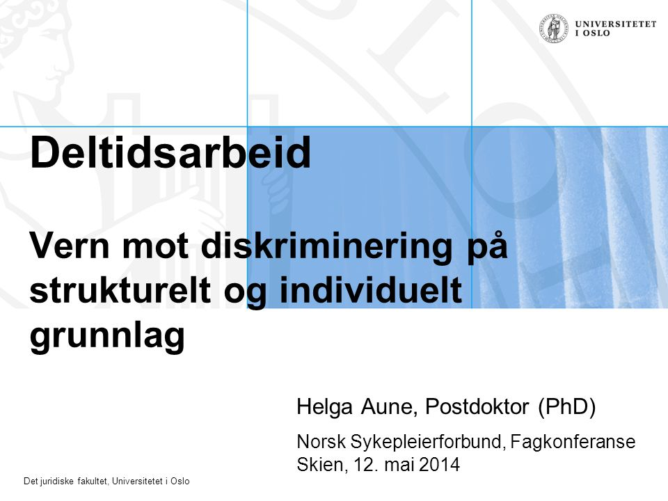 Det juridiske fakultet, Universitetet i Oslo Deltidsarbeid Vern mot diskriminering på strukturelt og individuelt grunnlag Helga Aune, Postdoktor (PhD)