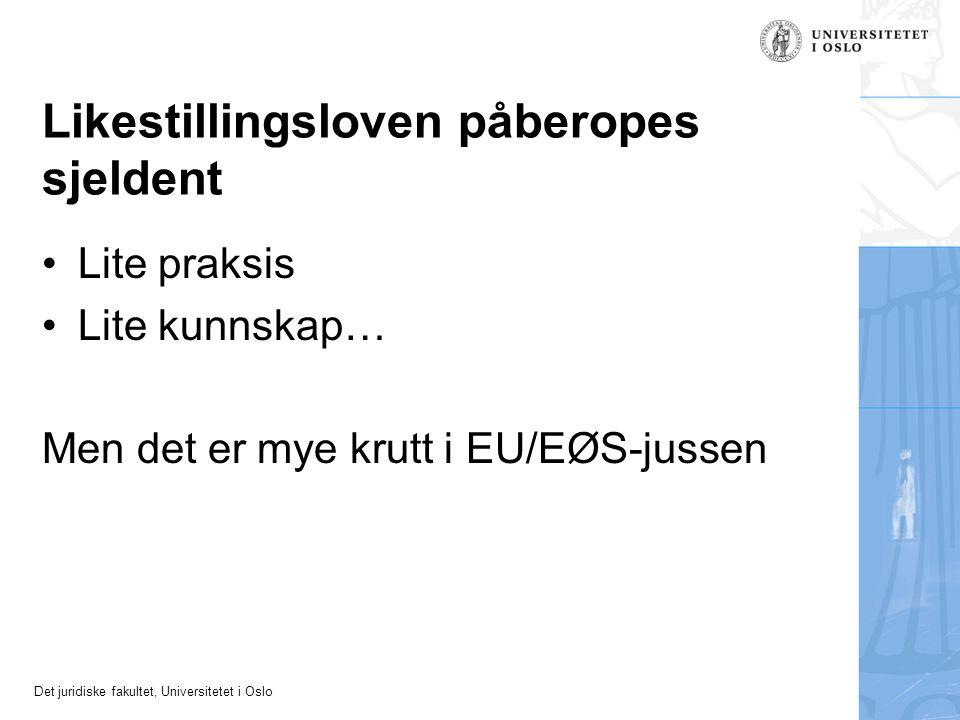 Det juridiske fakultet, Universitetet i Oslo Likestillingsloven påberopes sjeldent •Lite praksis •Lite kunnskap… Men det er mye krutt i EU/EØS-jussen
