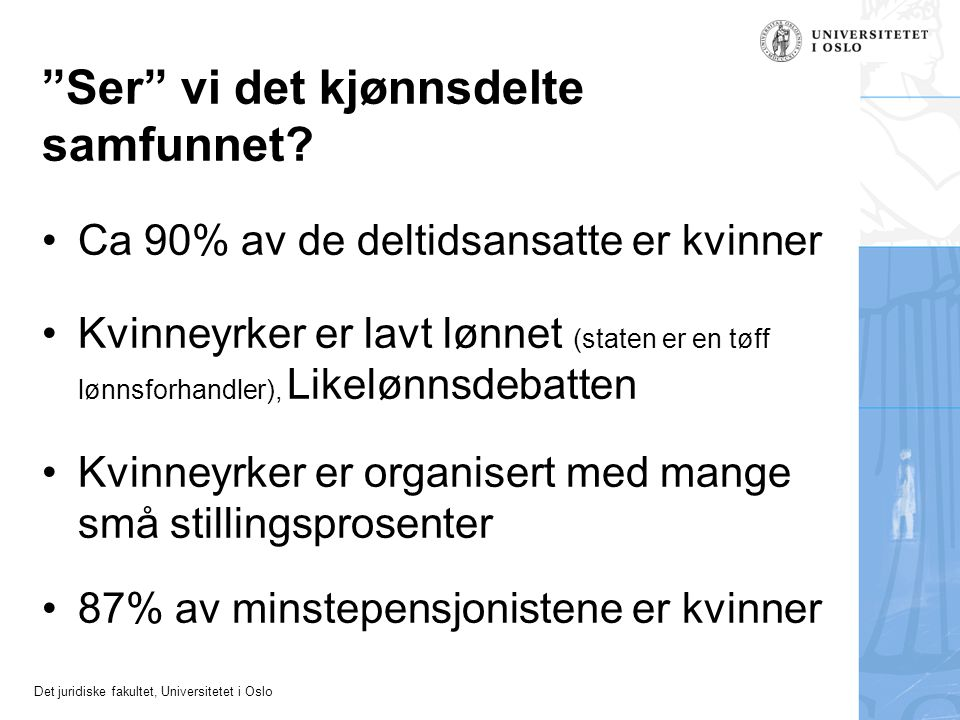 """Det juridiske fakultet, Universitetet i Oslo """"Ser"""" vi det kjønnsdelte samfunnet? •Ca 90% av de deltidsansatte er kvinner •Kvinneyrker er lavt lønnet ("""