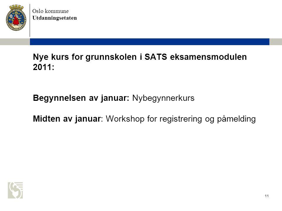 Oslo kommune Utdanningsetaten 11 Nye kurs for grunnskolen i SATS eksamensmodulen 2011: Begynnelsen av januar: Nybegynnerkurs Midten av januar: Worksho