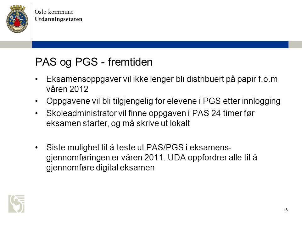 Oslo kommune Utdanningsetaten 16 PAS og PGS - fremtiden •Eksamensoppgaver vil ikke lenger bli distribuert på papir f.o.m våren 2012 •Oppgavene vil bli