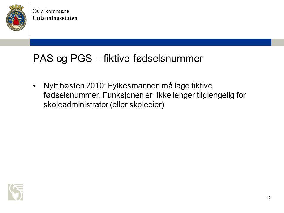 Oslo kommune Utdanningsetaten 17 PAS og PGS – fiktive fødselsnummer •Nytt høsten 2010: Fylkesmannen må lage fiktive fødselsnummer. Funksjonen er ikke
