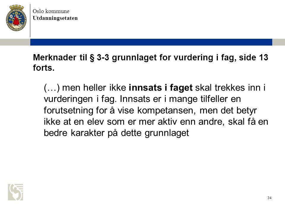 Oslo kommune Utdanningsetaten 34 Merknader til § 3-3 grunnlaget for vurdering i fag, side 13 forts. (…) men heller ikke innsats i faget skal trekkes i