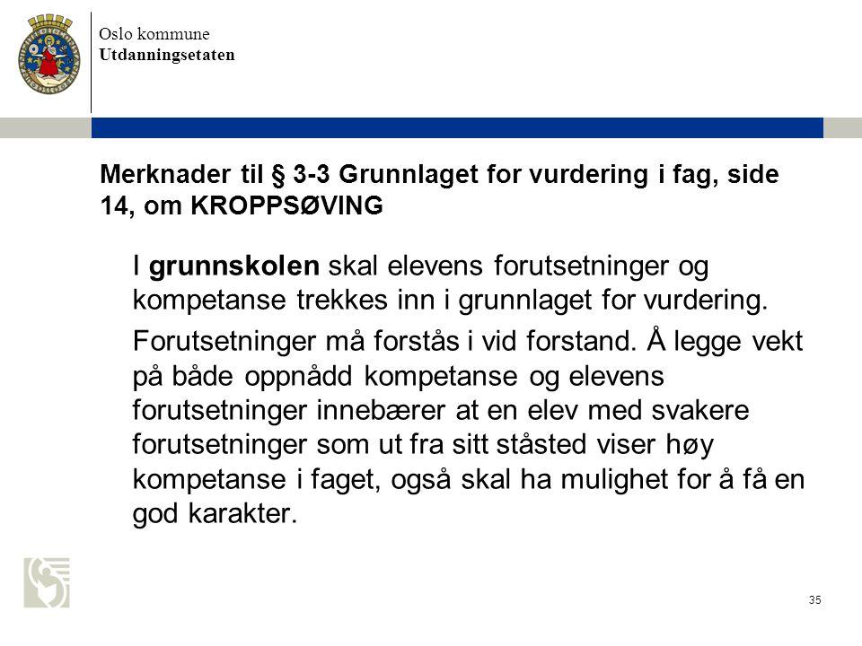 Oslo kommune Utdanningsetaten 35 Merknader til § 3-3 Grunnlaget for vurdering i fag, side 14, om KROPPSØVING I grunnskolen skal elevens forutsetninger