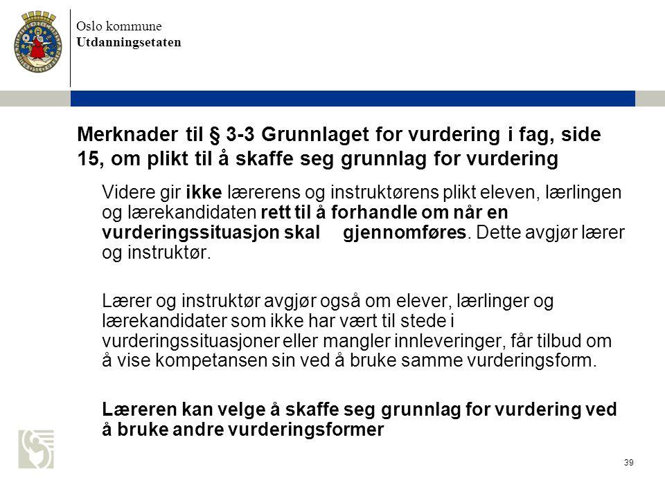 Oslo kommune Utdanningsetaten 39 Merknader til § 3-3 Grunnlaget for vurdering i fag, side 15, om plikt til å skaffe seg grunnlag for vurdering Videre