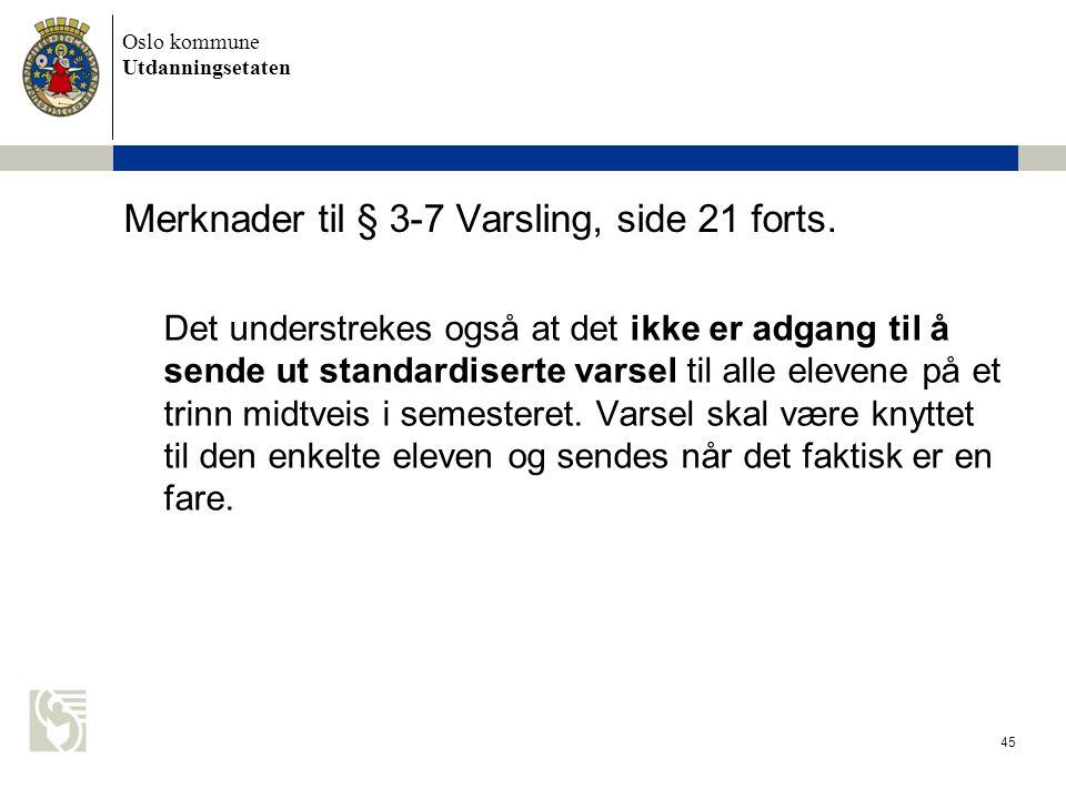 Oslo kommune Utdanningsetaten 45 Merknader til § 3-7 Varsling, side 21 forts. Det understrekes også at det ikke er adgang til å sende ut standardisert