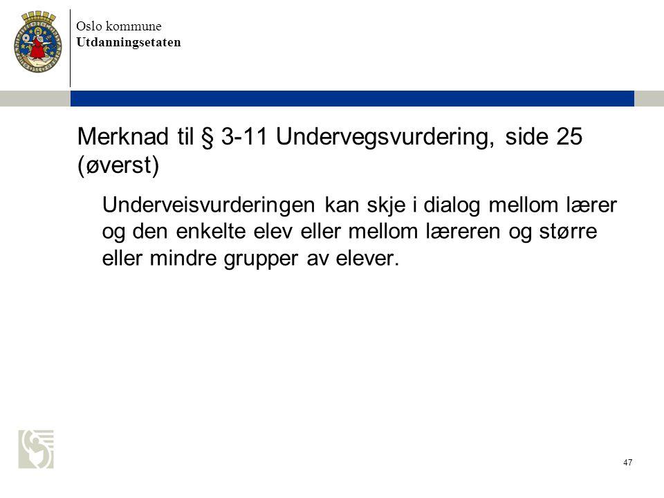 Oslo kommune Utdanningsetaten 47 Merknad til § 3-11 Undervegsvurdering, side 25 (øverst) Underveisvurderingen kan skje i dialog mellom lærer og den en
