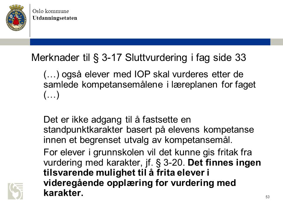 Oslo kommune Utdanningsetaten 53 Merknader til § 3-17 Sluttvurdering i fag side 33 (…) også elever med IOP skal vurderes etter de samlede kompetansemå