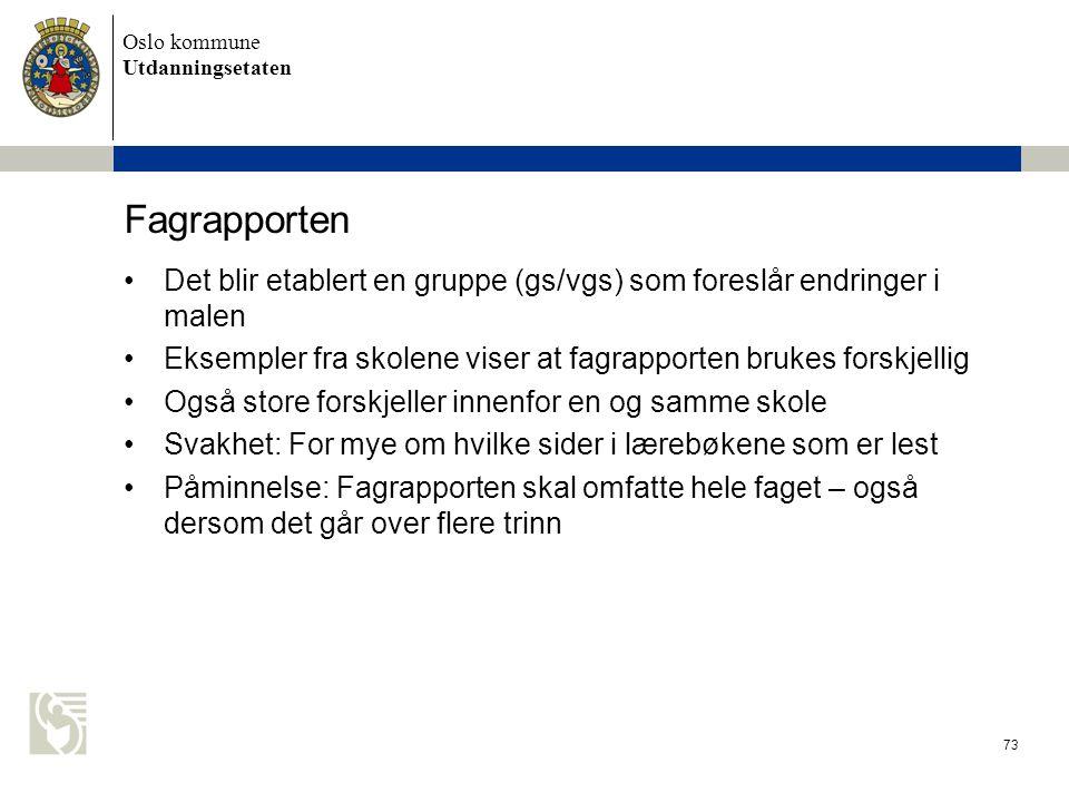 Oslo kommune Utdanningsetaten 73 Fagrapporten •Det blir etablert en gruppe (gs/vgs) som foreslår endringer i malen •Eksempler fra skolene viser at fag