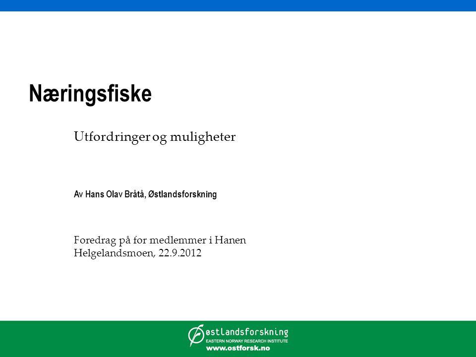 Næringsfiske Utfordringer og muligheter Av Hans Olav Bråtå, Østlandsforskning Foredrag på for medlemmer i Hanen Helgelandsmoen, 22.9.2012