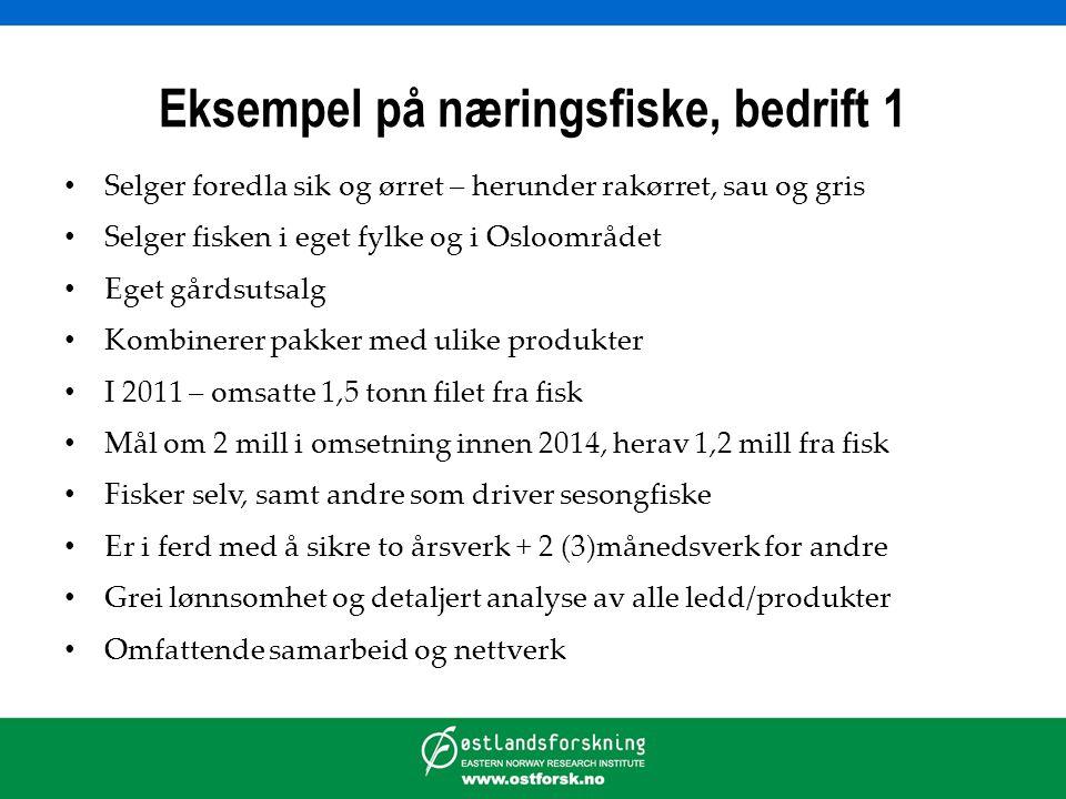 Eksempel på næringsfiske, bedrift 1 • Selger foredla sik og ørret – herunder rakørret, sau og gris • Selger fisken i eget fylke og i Osloområdet • Eget gårdsutsalg • Kombinerer pakker med ulike produkter • I 2011 – omsatte 1,5 tonn filet fra fisk • Mål om 2 mill i omsetning innen 2014, herav 1,2 mill fra fisk • Fisker selv, samt andre som driver sesongfiske • Er i ferd med å sikre to årsverk + 2 (3)månedsverk for andre • Grei lønnsomhet og detaljert analyse av alle ledd/produkter • Omfattende samarbeid og nettverk