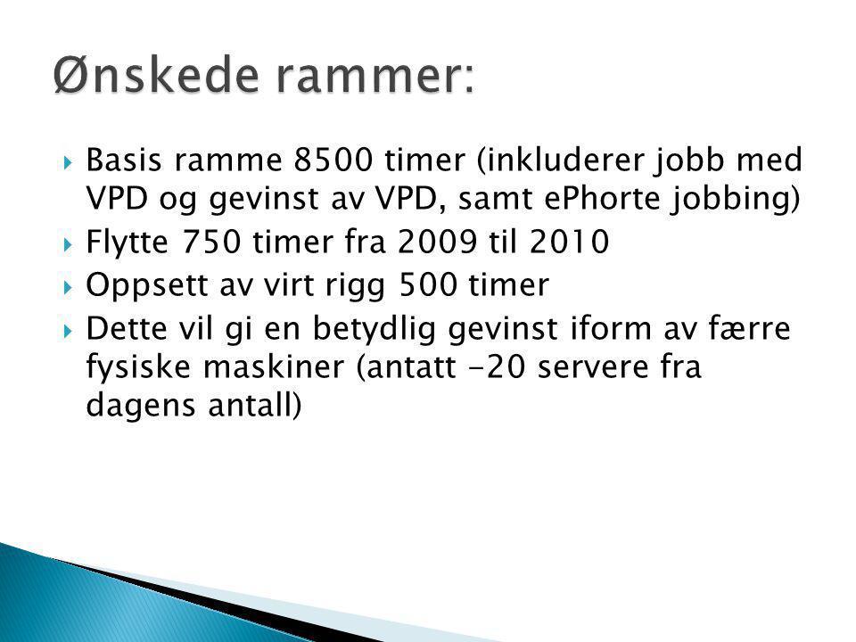  Basis ramme 8500 timer (inkluderer jobb med VPD og gevinst av VPD, samt ePhorte jobbing)  Flytte 750 timer fra 2009 til 2010  Oppsett av virt rigg 500 timer  Dette vil gi en betydlig gevinst iform av færre fysiske maskiner (antatt -20 servere fra dagens antall)