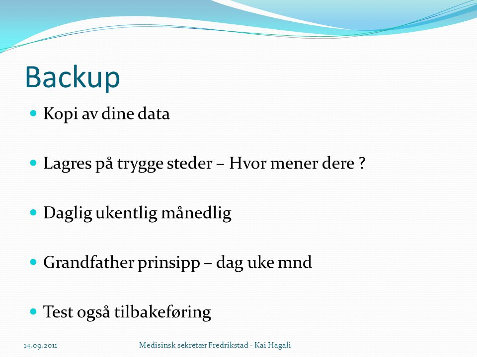 Backup  Kopi av dine data  Lagres på trygge steder – Hvor mener dere ?  Daglig ukentlig månedlig  Grandfather prinsipp – dag uke mnd  Test også t