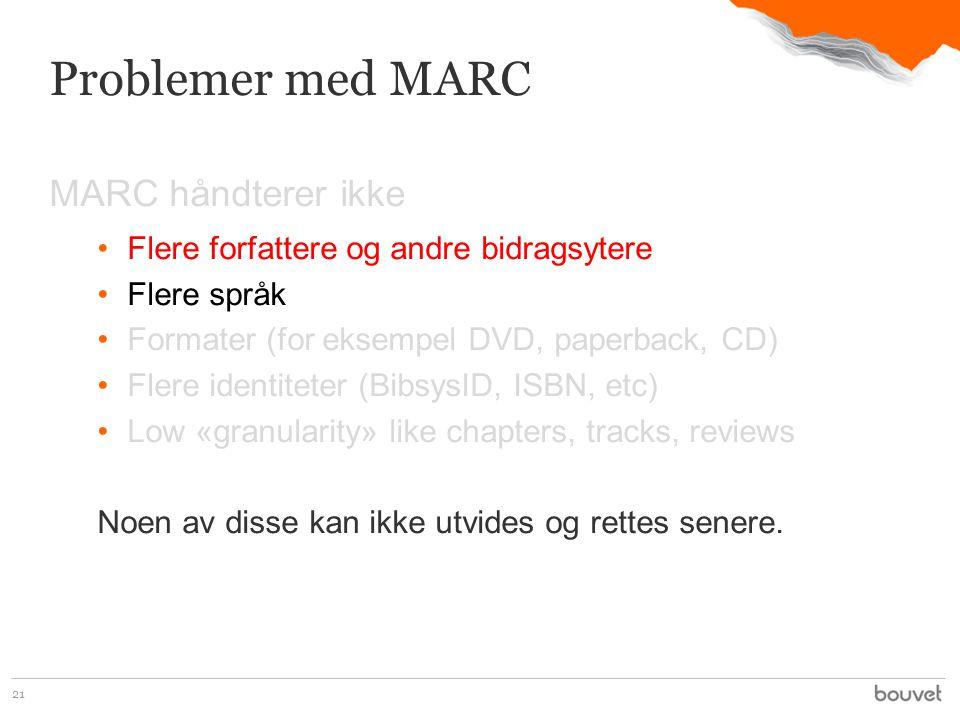 MARC håndterer ikke •Flere forfattere og andre bidragsytere •Flere språk •Formater (for eksempel DVD, paperback, CD) •Flere identiteter (BibsysID, ISBN, etc) •Low «granularity» like chapters, tracks, reviews Noen av disse kan ikke utvides og rettes senere.