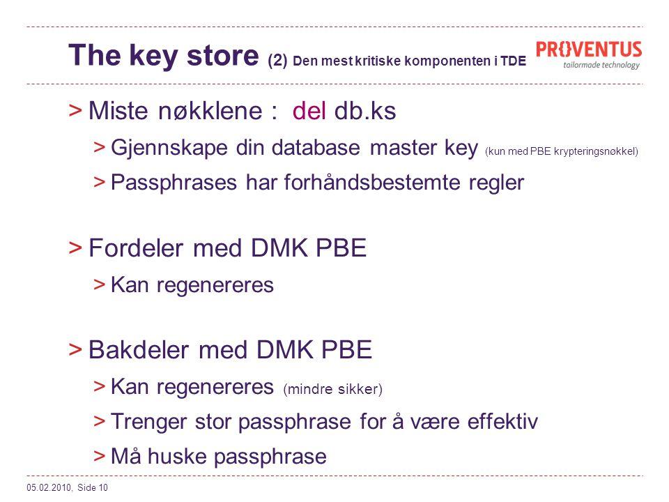The key store (2) Den mest kritiske komponenten i TDE >Miste nøkklene : del db.ks >Gjennskape din database master key (kun med PBE krypteringsnøkkel) >Passphrases har forhåndsbestemte regler >Fordeler med DMK PBE >Kan regenereres >Bakdeler med DMK PBE >Kan regenereres (mindre sikker) >Trenger stor passphrase for å være effektiv >Må huske passphrase 05.02.2010, Side 10