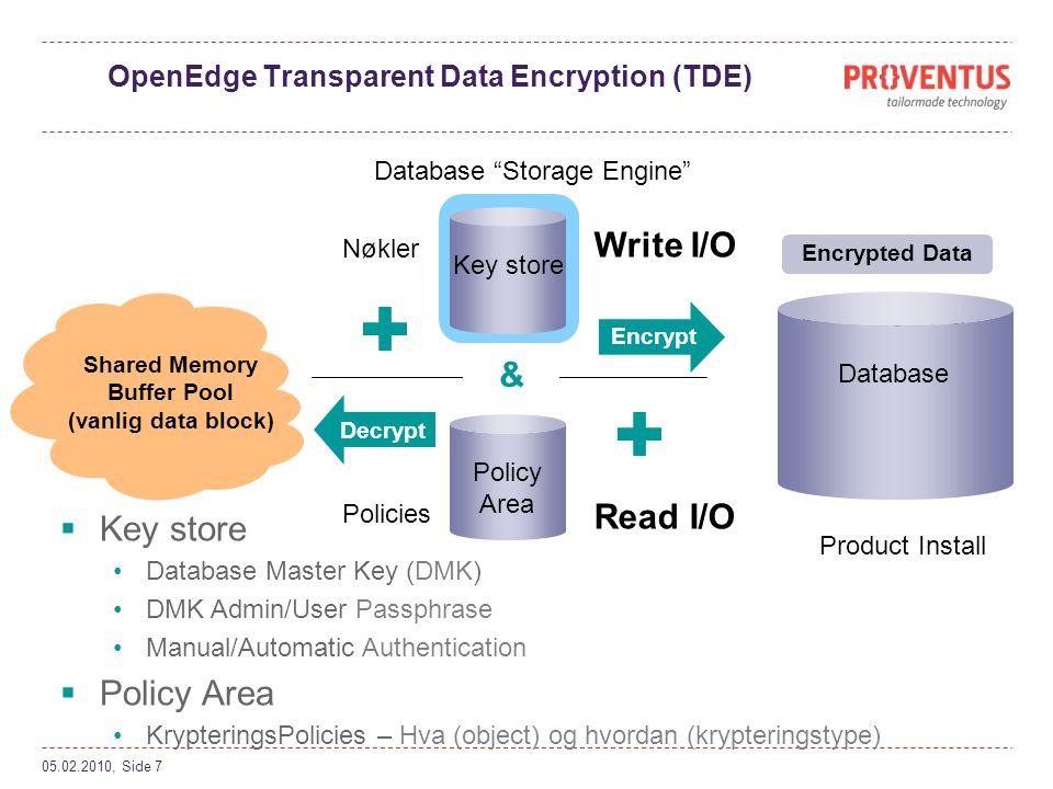 OpenEdge Transparent Data Encryption (TDE) 05.02.2010, Side 7 plain text Encrypt Shared Memory Buffer Pool (vanlig data block) Database Storage Engine Product Install  Key store •Database Master Key (DMK) •DMK Admin/User Passphrase •Manual/Automatic Authentication  Policy Area •KrypteringsPolicies – Hva (object) og hvordan (krypteringstype) Read I/O Write I/O Key store Database Policies Nøkler Decrypt & Policy Area Encrypted Data