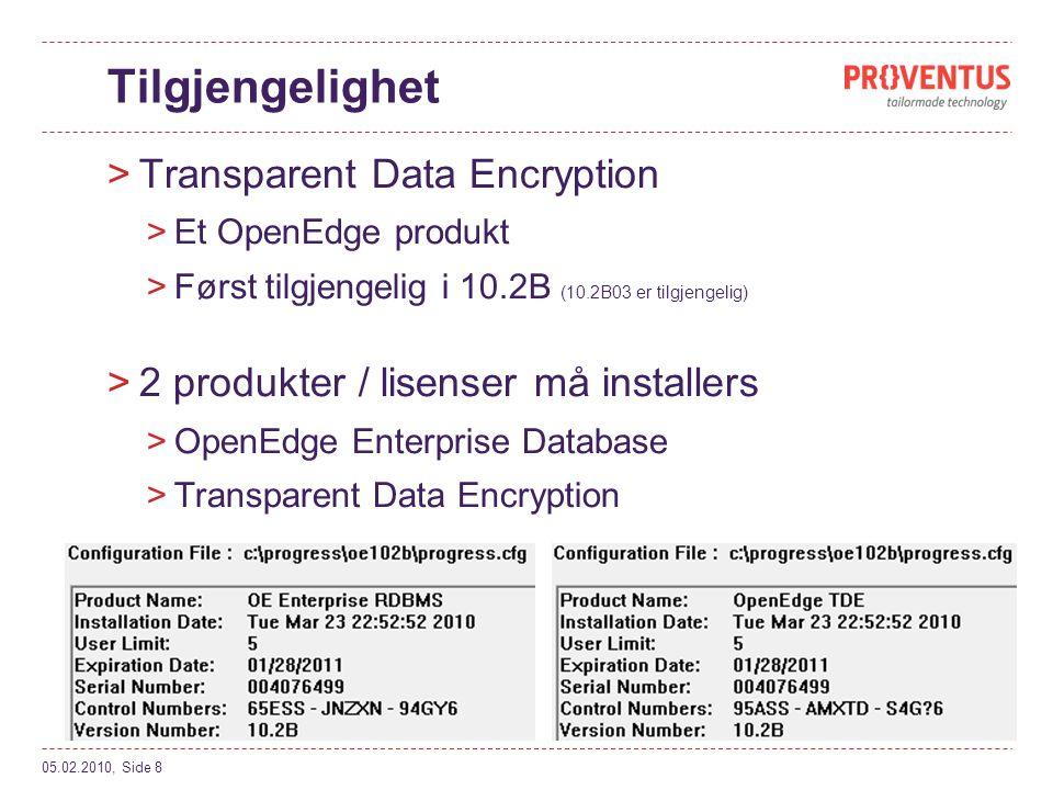 Tilgjengelighet >Transparent Data Encryption >Et OpenEdge produkt >Først tilgjengelig i 10.2B (10.2B03 er tilgjengelig) >2 produkter / lisenser må installers >OpenEdge Enterprise Database >Transparent Data Encryption 05.02.2010, Side 8