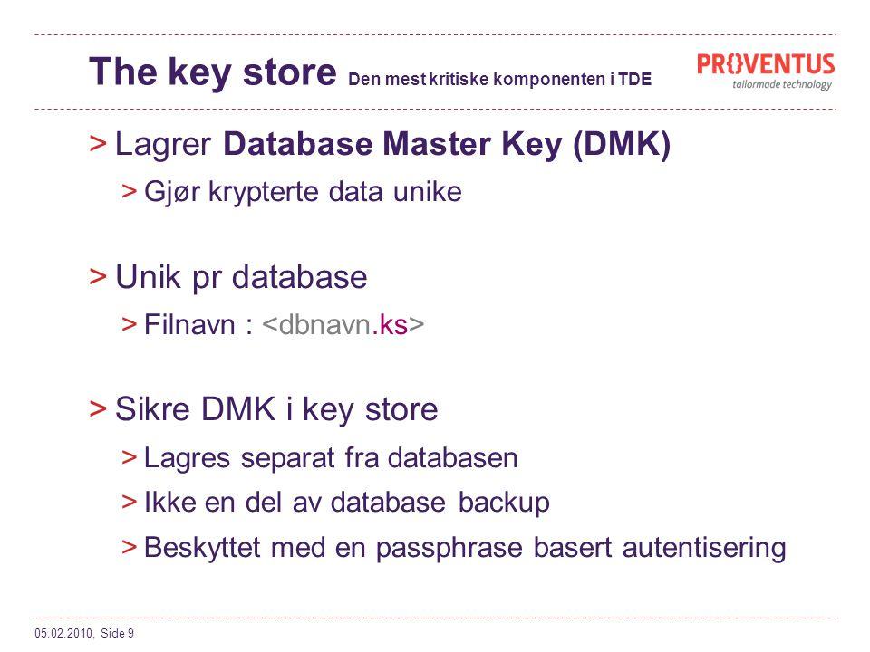 The key store Den mest kritiske komponenten i TDE >Lagrer Database Master Key (DMK) >Gjør krypterte data unike >Unik pr database >Filnavn : >Sikre DMK i key store >Lagres separat fra databasen >Ikke en del av database backup >Beskyttet med en passphrase basert autentisering 05.02.2010, Side 9