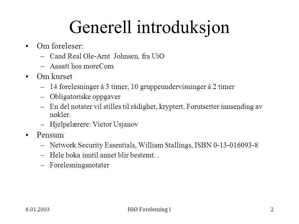 6.01 2003HiØ Forelesning 123 Sikkerhetstjenester •Autentisering (bekrefte påstått identitet) •Aksesskontroll (regulere tilgang til ressurser) •Konfidensialitetstjeneste (holde informasjon skjult) •Integritetstjeneste (bevare ekthet av data, korrekthet i funksjon) •Vedkjenning (bevise sending og/eller mottak) •Revisjon (analysere data om bruk av funksjoner og data)