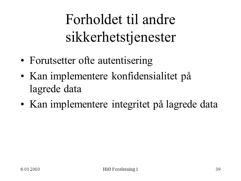 6.01 2003HiØ Forelesning 139 Forholdet til andre sikkerhetstjenester •Forutsetter ofte autentisering •Kan implementere konfidensialitet på lagrede data •Kan implementere integritet på lagrede data