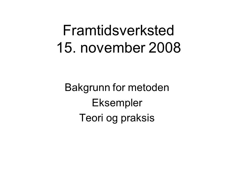 Framtidsverksted 15. november 2008 Bakgrunn for metoden Eksempler Teori og praksis