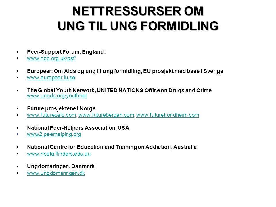 NETTRESSURSER OM UNG TIL UNG FORMIDLING •Peer-Support Forum, England: •www.ncb.org.uk/psf/www.ncb.org.uk/psf/ •Europeer: Om Aids og ung til ung formidling, EU prosjekt med base i Sverige •www.europeer.lu.sewww.europeer.lu.se •The Global Youth Network, UNITED NATIONS Office on Drugs and Crime www.unodc.org/youthnet www.unodc.org/youthnet •Future prosjektene i Norge •www.futureoslo.com, www.futurebergen.com, www.futuretrondheim.comwww.futureoslo.comwww.futurebergen.comwww.futuretrondheim.com •National Peer-Helpers Association, USA •www2.peerhelping.orgwww2.peerhelping.org •National Centre for Education and Training on Addiction, Australia •www.nceta.flinders.edu.auwww.nceta.flinders.edu.au •Ungdomsringen, Danmark •www.ungdomsringen.dkwww.ungdomsringen.dk