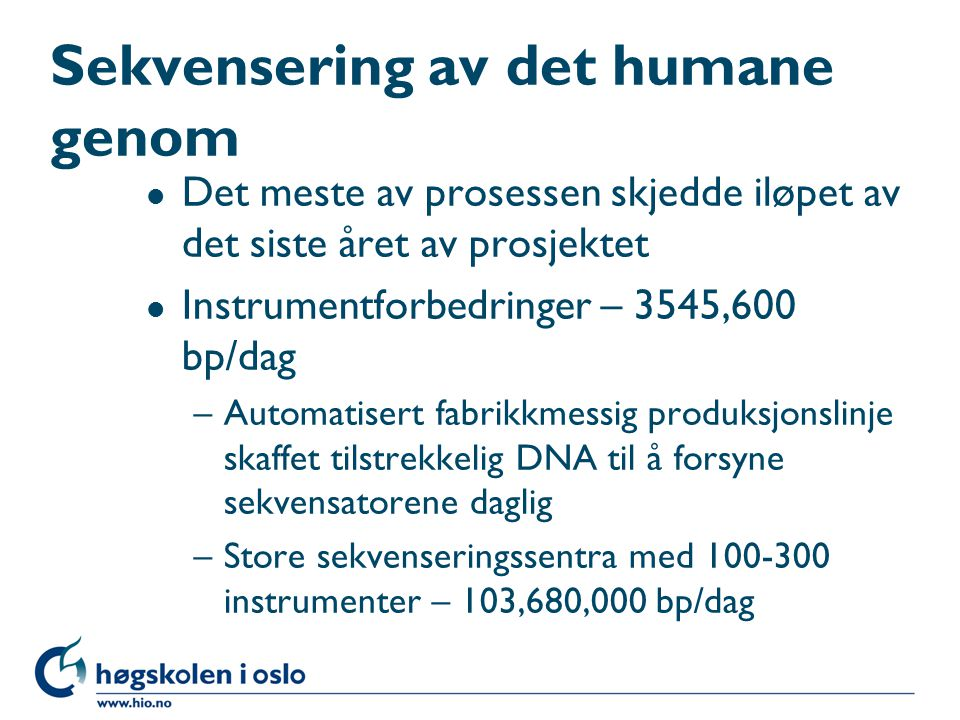 Sekvensering av det humane genom l Det meste av prosessen skjedde iløpet av det siste året av prosjektet l Instrumentforbedringer – 3545,600 bp/dag –A