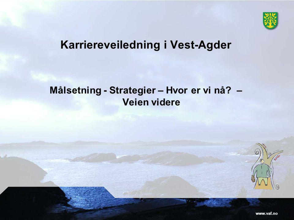 www.vaf.no Karriereveiledning i Vest-Agder Målsetning - Strategier – Hvor er vi nå? – Veien videre