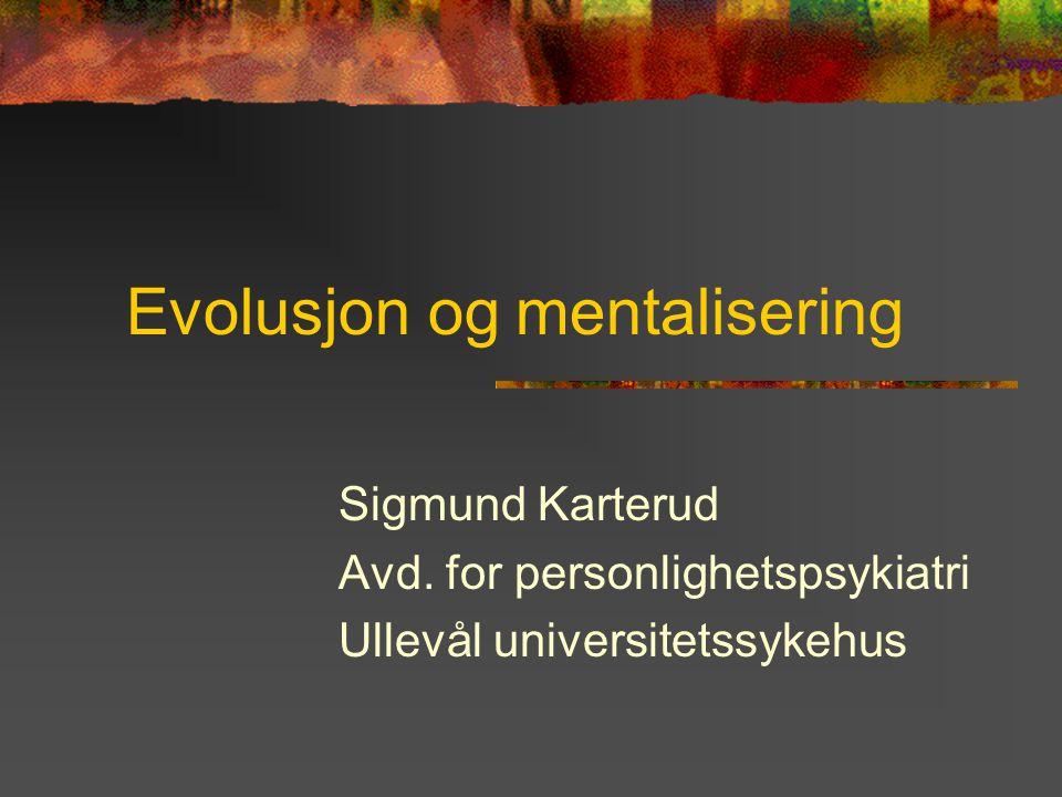 Evolusjon og mentalisering Sigmund Karterud Avd. for personlighetspsykiatri Ullevål universitetssykehus