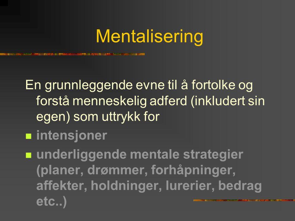 Mentalisering En grunnleggende evne til å fortolke og forstå menneskelig adferd (inkludert sin egen) som uttrykk for  intensjoner  underliggende men