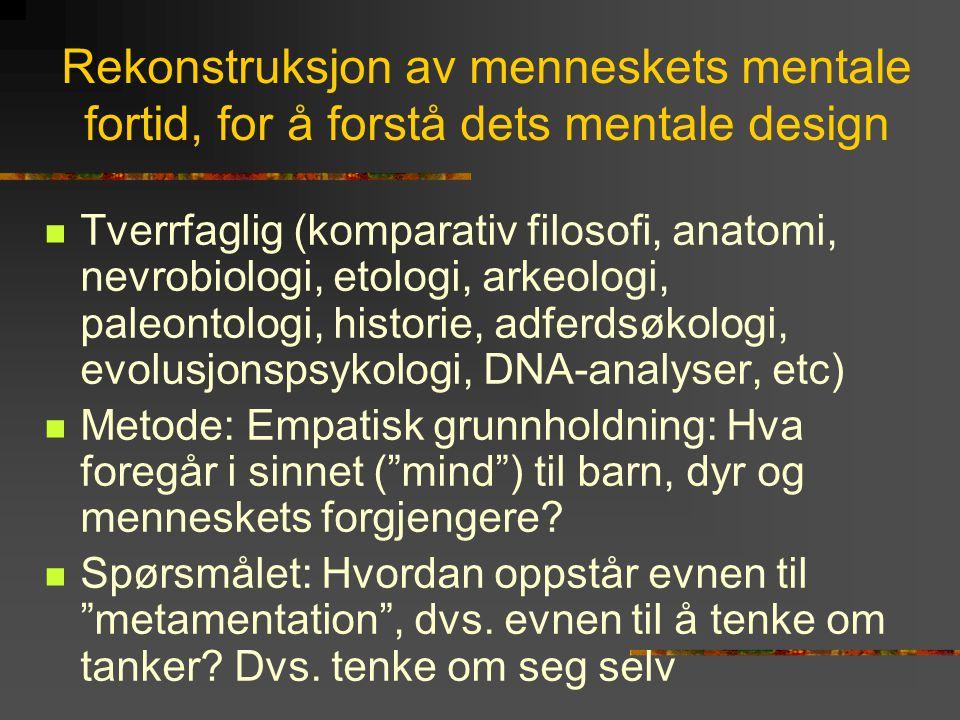 Rekonstruksjon av menneskets mentale fortid, for å forstå dets mentale design  Tverrfaglig (komparativ filosofi, anatomi, nevrobiologi, etologi, arke