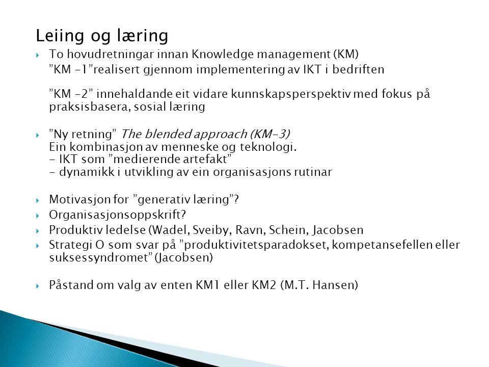Leiing og læring  To hovudretningar innan Knowledge management (KM) KM -1 realisert gjennom implementering av IKT i bedriften KM -2 innehaldande eit vidare kunnskapsperspektiv med fokus på praksisbasera, sosial læring  Ny retning The blended approach (KM-3) Ein kombinasjon av menneske og teknologi.
