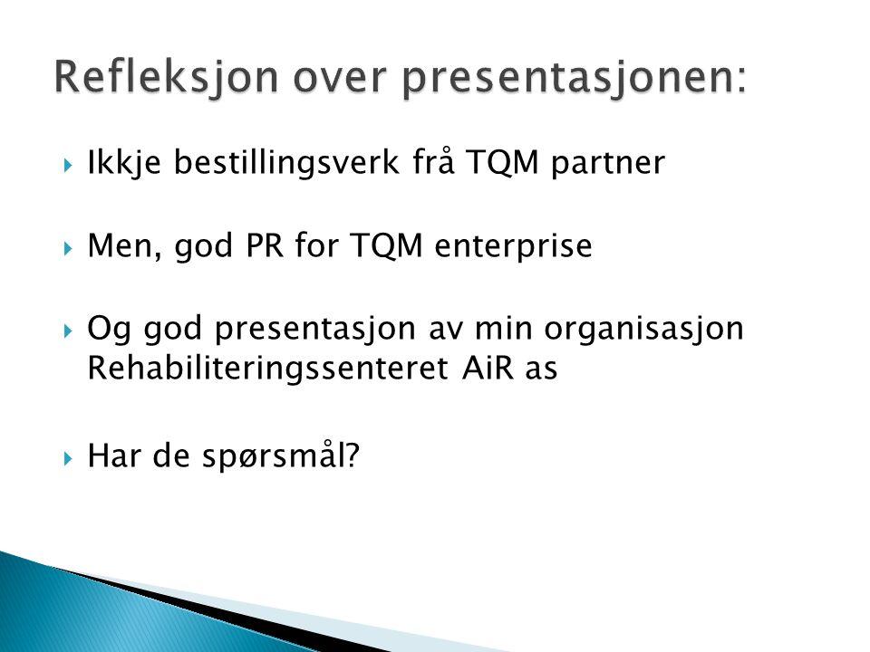  Ikkje bestillingsverk frå TQM partner  Men, god PR for TQM enterprise  Og god presentasjon av min organisasjon Rehabiliteringssenteret AiR as  Har de spørsmål?