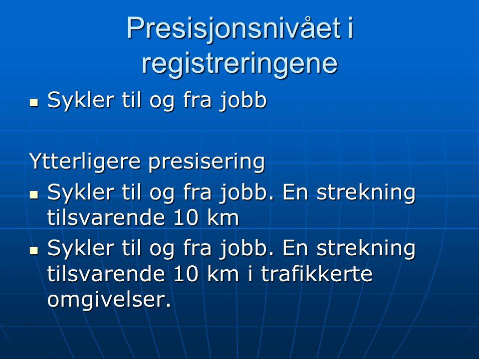 Presisjonsnivået i registreringene  Sykler til og fra jobb Ytterligere presisering  Sykler til og fra jobb. En strekning tilsvarende 10 km  Sykler