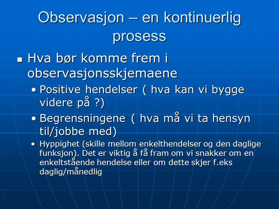 Observasjon – en kontinuerlig prosess  Hva bør komme frem i observasjonsskjemaene •Positive hendelser ( hva kan vi bygge videre på ?) •Begrensningene