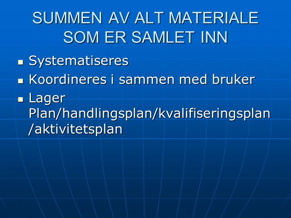 SUMMEN AV ALT MATERIALE SOM ER SAMLET INN  Systematiseres  Koordineres i sammen med bruker  Lager Plan/handlingsplan/kvalifiseringsplan /aktivitets