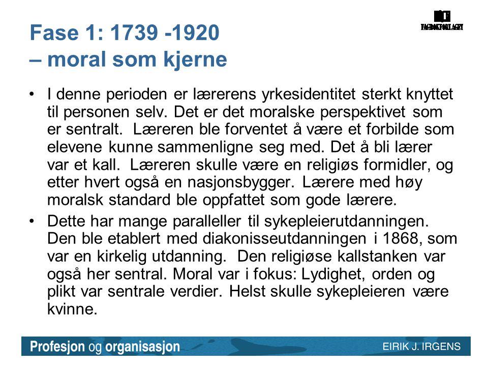 Fase 1: 1739 -1920 – moral som kjerne •I denne perioden er lærerens yrkesidentitet sterkt knyttet til personen selv. Det er det moralske perspektivet