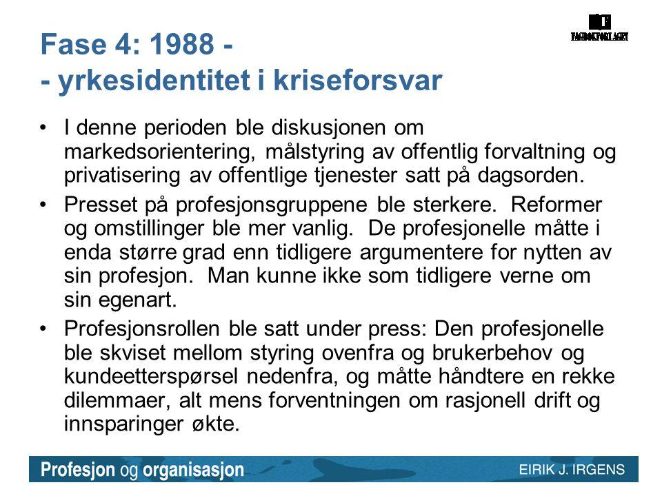 Fase 4: 1988 - - yrkesidentitet i kriseforsvar •I denne perioden ble diskusjonen om markedsorientering, målstyring av offentlig forvaltning og privati