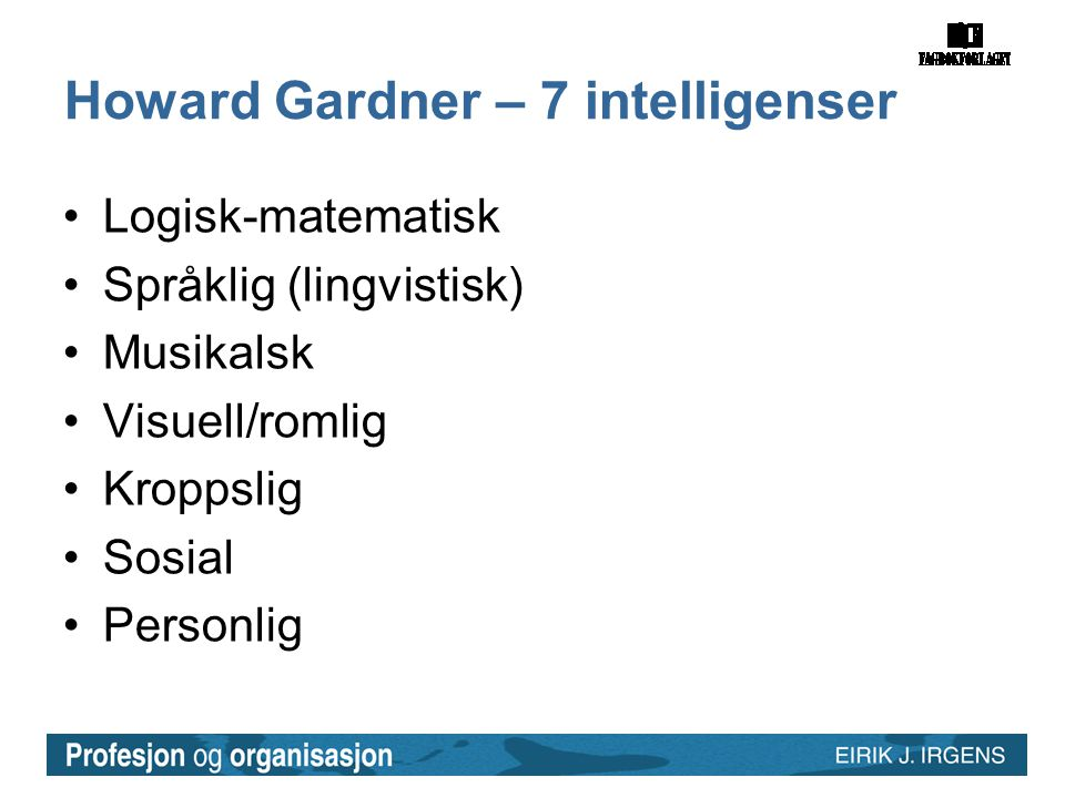 Howard Gardner – 7 intelligenser •Logisk-matematisk •Språklig (lingvistisk) •Musikalsk •Visuell/romlig •Kroppslig •Sosial •Personlig