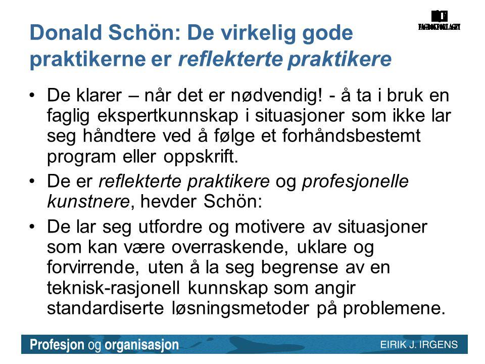 Donald Schön: De virkelig gode praktikerne er reflekterte praktikere •De klarer – når det er nødvendig! - å ta i bruk en faglig ekspertkunnskap i situ