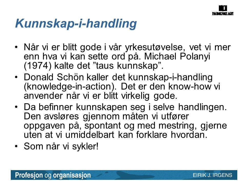 """Kunnskap-i-handling •Når vi er blitt gode i vår yrkesutøvelse, vet vi mer enn hva vi kan sette ord på. Michael Polanyi (1974) kalte det """"taus kunnskap"""