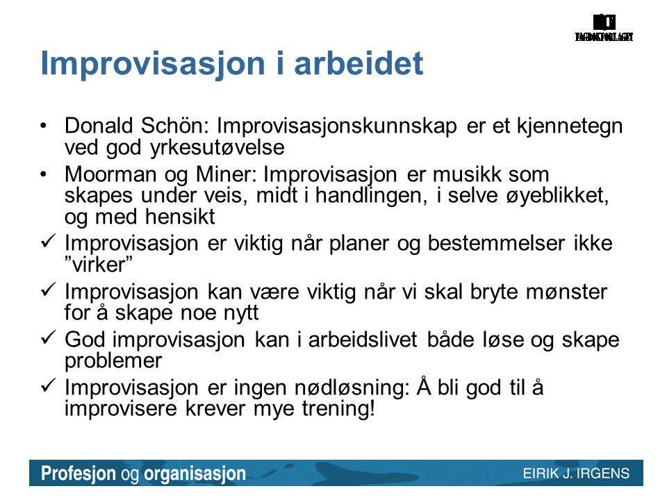 Improvisasjon i arbeidet •Donald Schön: Improvisasjonskunnskap er et kjennetegn ved god yrkesutøvelse •Moorman og Miner: Improvisasjon er musikk som s